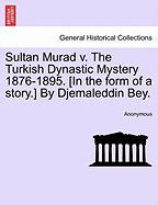 Sultan Murad V. the Turkish Dynastic Mystery 1876-1895. [In the Form of a Story.] by Djemaleddin Bey.