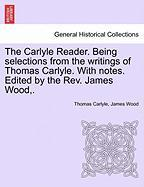 The Carlyle Reader. Being Selections from the Writings of Thomas Carlyle. with Notes. Edited by the REV. James Wood, .