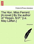 "The Hon. Miss Ferrard. [A Novel.] by the Author of ""Hogan, M.P."" [I.E. May Laffan.]"