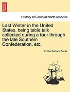 Last Winter in the United States, Being Table Talk Collected During a Tour Through the Late Southern Confederation, Etc.