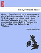 History of the Foundations in Manchester of Christ's College Compiled from Materials by W. P. Greswell, and Others by S. Hibbert; Chetham's Hospital a