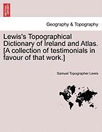 Lewis's Topographical Dictionary of Ireland and Atlas. [A Collection of Testimonials in Favour of That Work.]