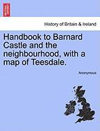 Handbook to Barnard Castle and the Neighbourhood, with a Map of Teesdale.