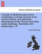 A  Guide to Stratford-Upon-Avon, Containing a Concise Account of Its Ancient History, and Particular Descriptions of the Church and Other Public Buil