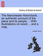 The Manchester Hand-Book, an Authentic Account of the Place and Its People ... with Illustrations on Wood ... and a Map.