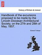Handbook of the Excursions Proposed to Be Made by the Lincoln Diocesan Architectural Society, on the 27th and 28th of May, 1857.