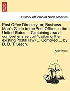 Post Office Directory; Or, Business Man's Guide to the Post Offices in the United States ... Containing Also a Comprehensive Codification of the Exist