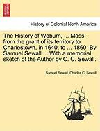 The History of Woburn, ... Mass. from the Grant of Its Territory to Charlestown, in 1640, to ... 1860. by Samuel Sewall ... with a Memorial Sketch of