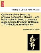 California of the South. Its Physical Geography, Climate ... and Health-Resorts, Being a Complete Guide-Book to Southern California ... Third Edition,