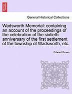 Wadsworth Memorial: Containing an Account of the Proceedings of the Celebration of the Sixtieth Anniversary of the First Settlement of the