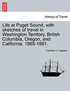 Life at Puget Sound, with Sketches of Travel in Washington Territory, British Columbia, Oregon, and California. 1865-1881.