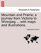 Mountain and Prairie; A Journey from Victoria to Winnipeg ... with Maps and Illustrations.