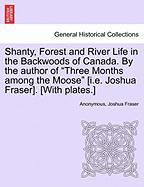 "Shanty, Forest and River Life in the Backwoods of Canada. by the Author of ""Three Months Among the Moose"" [I.E. Joshua Fraser]. [With Plates.]"