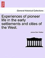 Experiences of Pioneer Life in the Early Settlements and Cities of the West.