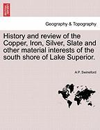 History and Review of the Copper, Iron, Silver, Slate and Other Material Interests of the South Shore of Lake Superior.