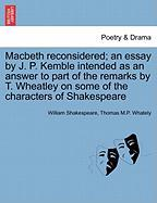 Macbeth Reconsidered; An Essay by J. P. Kemble Intended as an Answer to Part of the Remarks by T. Wheatley on Some of the Characters of Shakespeare
