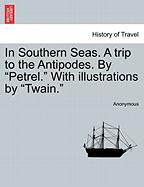"In Southern Seas. a Trip to the Antipodes. by ""Petrel."" with Illustrations by ""Twain."""