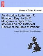"An Historical Letter from F. Plowden, Esq., to Sir R. Musgrave in Reply to His Strictures on ""An Historical Review of the State of Ireland"""