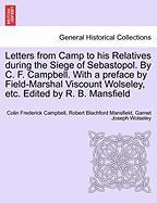 Letters from Camp to His Relatives During the Siege of Sebastopol. by C. F. Campbell. with a Preface by Field-Marshal Viscount Wolseley, Etc. Edited b