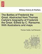 The Battles of Frederick the Great. Abstracted from Thomas Carlyle's biography of Frederick the Great. Edited by C. Ransome. With illustrations and maps