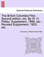 The British Columbia Pilot. Second Edition, Etc. by W. H. Petley. Supplement, 1899, Etc.-Revised Supplement, 1903, Etc.