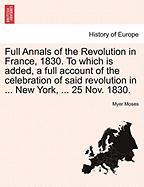Full Annals of the Revolution in France, 1830. to Which Is Added, a Full Account of the Celebration of Said Revolution in ... New York, ... 25 Nov. 18