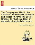 The Campaign of 1781 in the Carolinas; With Remarks Historical and Critical on Johnson's Life of Greene. to Which Is Added, an Appendix of Original Do