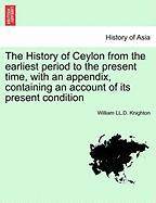 The History of Ceylon from the Earliest Period to the Present Time, with an Appendix, Containing an Account of Its Present Condition