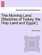 The Morning Land. [Sketches of Turkey, the Holy Land and Egypt.]