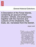 A Description of the Feroe Islands, containing an account of their situation, climate, and productions, together with the manners and customs of the ... their trade, etc. translated from the Danish