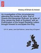 An investigation of the circumstances attending the murder of John, Earl of Gowrie and Alexander Ruthven, by order of King James the Sixth of ... Letters brought forward to exculpate the King