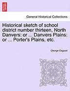 Historical Sketch of School District Number Thirteen, North Danvers: Or ... Danvers Plains: Or ... Porter's Plains, Etc.