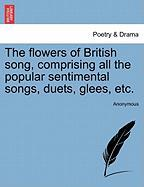 The Flowers of British Song, Comprising All the Popular Sentimental Songs, Duets, Glees, Etc.
