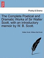 The Complete Poetical and Dramatic Works of Sir Walter Scott, with an Introductory Memoir by W. B. Scott.