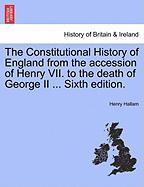 The Constitutional History of England from the Accession of Henry VII. to the Death of George II ... Sixth Edition.