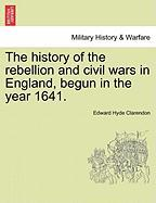 The History of the Rebellion and Civil Wars in England, Begun in the Year 1641.