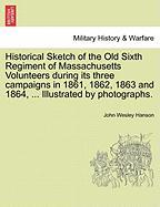 Historical Sketch of the Old Sixth Regiment of Massachusetts Volunteers during its three campaigns in 1861, 1862, 1863 and 1864, ... Illustrated by photographs