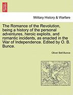 The Romance of the Revolution, Being a History of the Personal Adventures, Heroic Exploits, and Romantic Incidents, as Enacted in the War of Independe