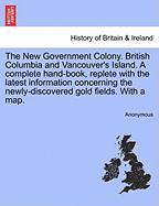 The New Government Colony. British Columbia and Vancouver's Island. a Complete Hand-Book, Replete with the Latest Information Concerning the Newly-Discovered Gold Fields. with a Map.