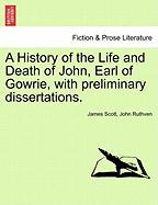 A History of the Life and Death of John, Earl of Gowrie, with Preliminary Dissertations.