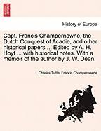 Capt. Francis Champernowne, the Dutch Conquest of Acadie, and Other Historical Papers ... Edited by A. H. Hoyt ... with Historical Notes. with a Memoi