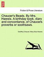 Chaucer's Beads. by Mrs. Haweis. a Birthday Book, Diary and Concordance, of Chaucers Proverbs or Soothsaws.