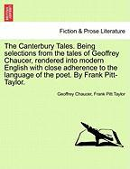 The Canterbury Tales. Being Selections from the Tales of Geoffrey Chaucer, Rendered Into Modern English with Close Adherence to the Language of the Po