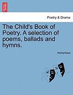 The Child's Book of Poetry. a Selection of Poems, Ballads and Hymns.