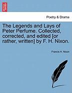 The Legends and Lays of Peter Perfume. Collected, Corrected, and Edited [Or Rather, Written] by F. H. Nixon.