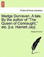"Madge Dunraven. a Tale. by the Author of ""The Queen of Connaught,"" Etc. [I.E. Harriett Jay]."