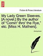 "My Lady Green Sleeves. [A Novel.] by the Author of ""Comin' Thro' the Rye,"" Etc. [Miss H. Mathers]."