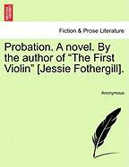 "Probation. a Novel. by the Author of ""The First Violin"" [Jessie Fothergill]."