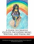A Guide to Creative Outlets: Including Music, Writing, and Visual Art