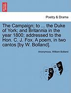 The Campaign; To ... the Duke of York; And Britannia in the Year 1800; Addressed to the Hon. C. J. Fox. a Poem, in Two Cantos [By W. Bolland].